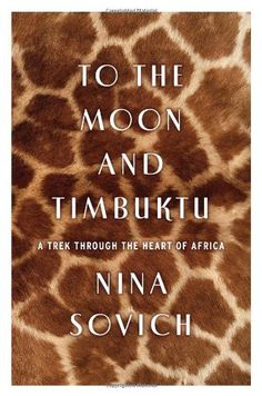 To the Moon and Timbuktu: A Trek through the Heart of Africa by Nina Sovich