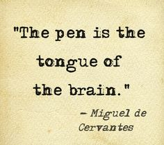 """The pen is the tongue of the brain"". MIGUEL  de  CERVANTES."