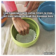 use a coffee filter to line the inside of a flower pot to keep the soil from coming out of the drainage holes.