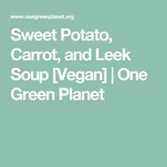 Sweet Potato, Carrot, and Leek Soup [Vegan] | One Green Planet