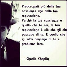 Preoccupy yourself more with your conscience than your reputation. Because your conscience is who you are, and your reputation is who people think you are... that which people think you are is their problem! Charlie Chaplin