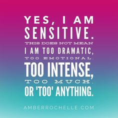 I am proud of my sensitivity! I have a big heart and I'm not afraid to show it. I believe sensitivity is a gift and showing your emotions is a sign of strength.  Too many sensitive people are misunderstood and treated as if there is something wrong with them. I am on a mission to empower sensitive people and to help them to recognize and honor their gift!