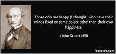 把心思投入自身快樂以外其他目標的人才會快樂。--英國哲學家約翰‧斯圖爾特‧彌爾(John Stuart Mill)