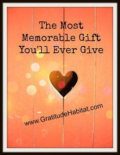 Easy to do...Have you ever wanted to give someone a very special gift to express how much they mean to you? Give a gift from the heart.  Read:  http://gratitudehabitat.com/the-most-memorable-give-youll-ever-give/