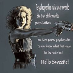 "Psychopaths rule our world .... Hello Sweetie *Mwah* V""""V"