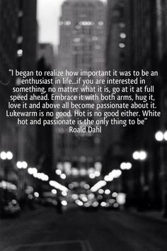 I began  to realize how important it was to be an enthusiast in life... if you are interested in something, no matter what it is, go at it at full speed ahead. Embrace it with both arms, hug it, love it and above all become passionate about it. Lukewarm is no good. Hot is no good either. White hot and passionate is the only thing to be.
