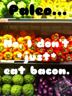 Paleo....No, I don't *just* eat bacon.