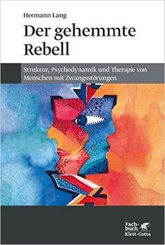 Der gehemmte Rebell: Struktur, Psychodynamik und Therapie von Menschen mit Zwangsstörungen: Amazon.de: Hermann Lang: Bücher