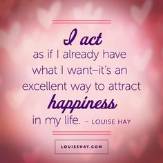 I act as if I already have what I want...it's an excellent way to attract happiness in my life!