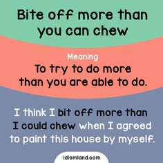 Idiom of the day: Bite off more than you can chew. Meaning: To try to do more than you are able to do. Example: I think I bit off more than I could chew when I agreed to paint this house by myself.