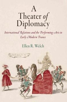 A Theater of Diplomacy: International Relations and the Performing Arts in Early Modern France