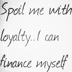 Love and loyalty is all I need...