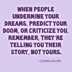 When people undermine your dreams, predict your doom, or criticize you, remember, they're telling you their story, not yours ~ Cynthia Occelli #quotes #truethat