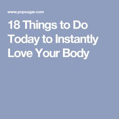 18 Things to Do Today to Instantly Love Your Body
