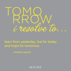"""Brandy Coppini is the winner of the Miche """"Quote-a-Day"""" contest for 9-25-12! """"Tomorrow I resolve to...learn from yesterday, live for today, and hope for tomorrow!"""" Congratulations Brandy! Repin if you agree! #miche #quotes #inspiration #motivation #live #learn #hope"""