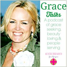 Grace Talks. A podcast of grace seeking, beauty loving & people serving.