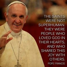 "Pope Francis - ""The saints were not superhuman...."""