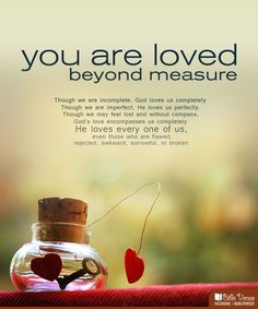 You are loved beyond measure. God loves us completely, He loves us perfectly. God loves every one of us. > God Quotes with Pictures. Bible Quotes About Love, Love Quotes, Inspirational Quotes, Famous Quotes, God Loves You Quotes, Love Everyone, How He Loves Us, Feeling Lost, Love Yourself Quotes