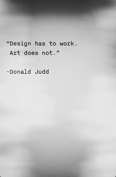 "donald judd ""design has to work , art does not."" donald judd ""design has to work , art does not."" donald judd ""design has to work , art does not. Words Quotes, Me Quotes, Motivational Quotes, Inspirational Quotes, Sayings, Quotes On Art, Art Qoutes, Robert Morris, Artist Quotes"