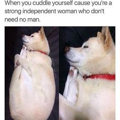 When you cuddle yourself cause you're a strong independent woman who don't need no man.