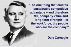 """""""The one thing that creates sustainable competitive advantage – and therefore ROI, company value and long-term strength – is the workforce, the people who are the company."""" - Dale Carnegie"""