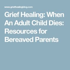 Grief Healing: When An Adult Child Dies: Resources for Bereaved Parents