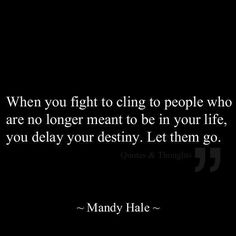 When you fight to cling to people who are no longer meant to be in your life, you delay your destiny. Let them go. ~Mandy Hale For more fantastic quotes please visit us on our Facebook page or website!