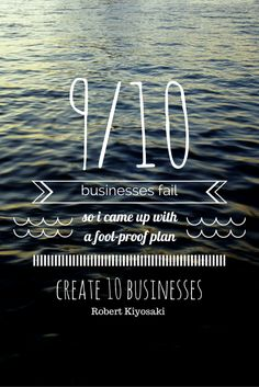 Nine out of ten businesses fail; so I came up with a foolproof plan — create ten businesses. - Robert Kiyosaki