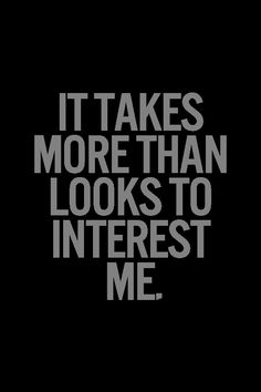 It takes more than looks to interest me..