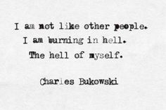 """I'm not like other people. I'm burning in hell. The hell of myself"" -Charles Bukowski Poem Quotes, Words Quotes, Life Quotes, Sayings, Relationship Quotes, Pretty Words, Beautiful Words, True Words, Charles Bukowski Frases"