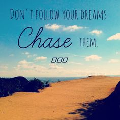 Don't follow your dreams... chase them!!