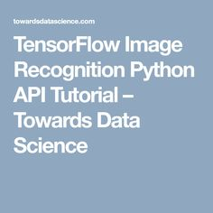 TensorFlow Image Recognition Python API Tutorial – Towards Data Science