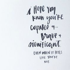 You're capable + brave + significant. Never forget it!