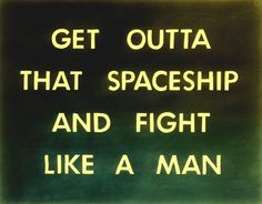 get outta that spaceship and fight like a man