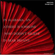 "Georgia Bulldogs former head coach (1939 - 1960) - "" In Alabama, an atheist is someone who doesn't believe in Bear Brayant. """