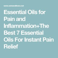 Essential Oils for Pain and Inflammation+The Best 7 Essential Oils For Instant Pain Relief