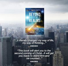 "Here's what some people are saying about Beyond Earthly Realms   ""Indeed a wake up call. This book will motivate, challenge, inspire and call you to greater things. At times I could not stop thinking about the content I had just read, it literally changed my way of life, my way of thinking. A must read!!"" *****"