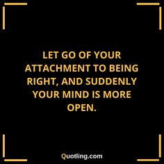 Let Go of your attachment to being right, and suddenly your | Let Go Quote