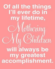 """""""Of all the things I'll ever do in my lifetime, Mothering My Children will always be my greatest accomplishment."""" - Motherhood Inspiration - Quotes About Motherhood That Tell It Like It Is Mommy Quotes, Daughter Quotes, Family Quotes, Child Quotes, Proud Mother Quotes, Mother Sayings, Son Sayings, Life Sayings, Baby Quotes"""