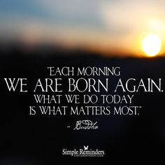 Each morning we are born again. What we do today is what matters most. ~ Buddha ~