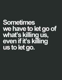 """""""Sometimes, we have to let go of what's killing us, even if it's killing us to let go."""""""