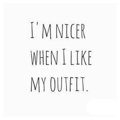 I'm nicer when I like my outfit