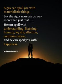 The right guy will spoil you with understanding listening honesty loyalty affection communication and he can also spoil you with happiness. Lovers Quotes, Dad Quotes, Hurt Quotes, Quotable Quotes, Life Quotes, Pure Love Quotes, Special Love Quotes, Sweet Quotes, Caring Quotes For Friends