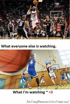 Kuroko's Basketball is better than normal basketball to me ^.^ It kind of makes me want to join our school team but then I regain me senses and realize I would hate actually playing the sport... Lets just say that I don't do well with flying or bouncing objects, let alone running...