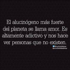 〽️ El alucinógeno más fuerte es el amor. Es adictivo y nos hace ver personas que no existen.
