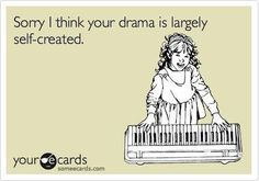 Sorry. I think your drama is largely self-created, drama major. (This was so accurate that I had to pin it twice.)
