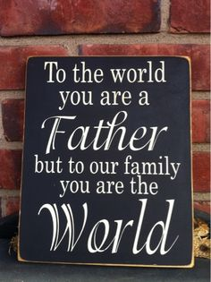 To the world you are a Father but to our family you are the world...awwww cute present for my dad :)