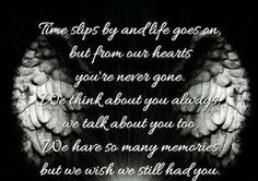"""""""Time slips by and life goes on, but from our hearts you're never gone. We think about you always, we talk about you too, We have so many memories but we wish we still had you!"""""""