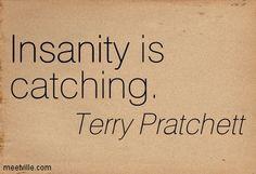 Insanity is catching. Terry Pratchett