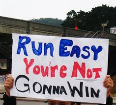 Run easy, you're not gonna win